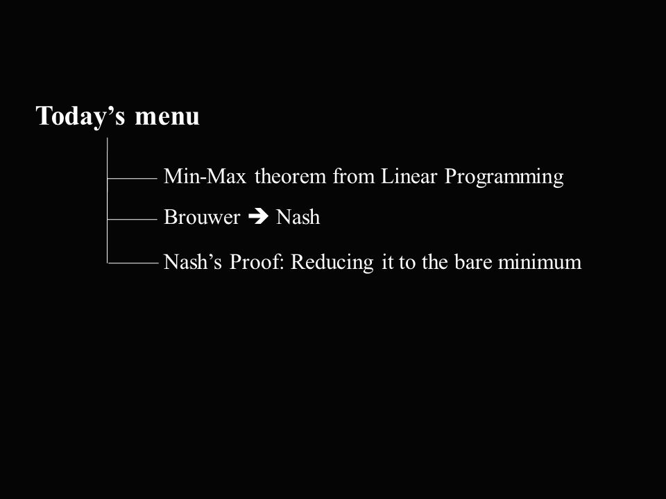 Today's menu Min-Max theorem from Linear Programming Nash's Proof: Reducing it to the bare minimum Brouwer  Nash
