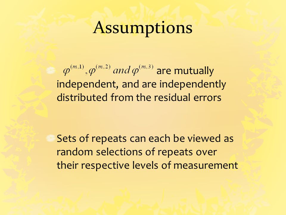 Assumptions are mutually independent, and are independently distributed from the residual errors Sets of repeats can each be viewed as random selections of repeats over their respective levels of measurement