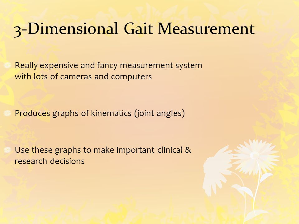 3-Dimensional Gait Measurement Really expensive and fancy measurement system with lots of cameras and computers Produces graphs of kinematics (joint angles) Use these graphs to make important clinical & research decisions
