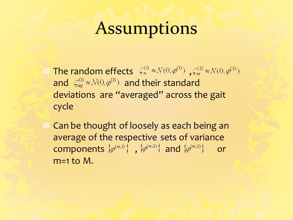Assumptions The random effects, and and their standard deviations are averaged across the gait cycle Can be thought of loosely as each being an average of the respective sets of variance components, and or m=1 to M.