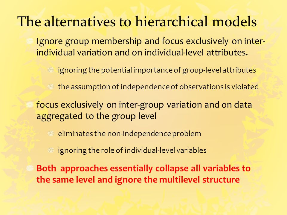 The alternatives to hierarchical models Ignore group membership and focus exclusively on inter- individual variation and on individual-level attributes.