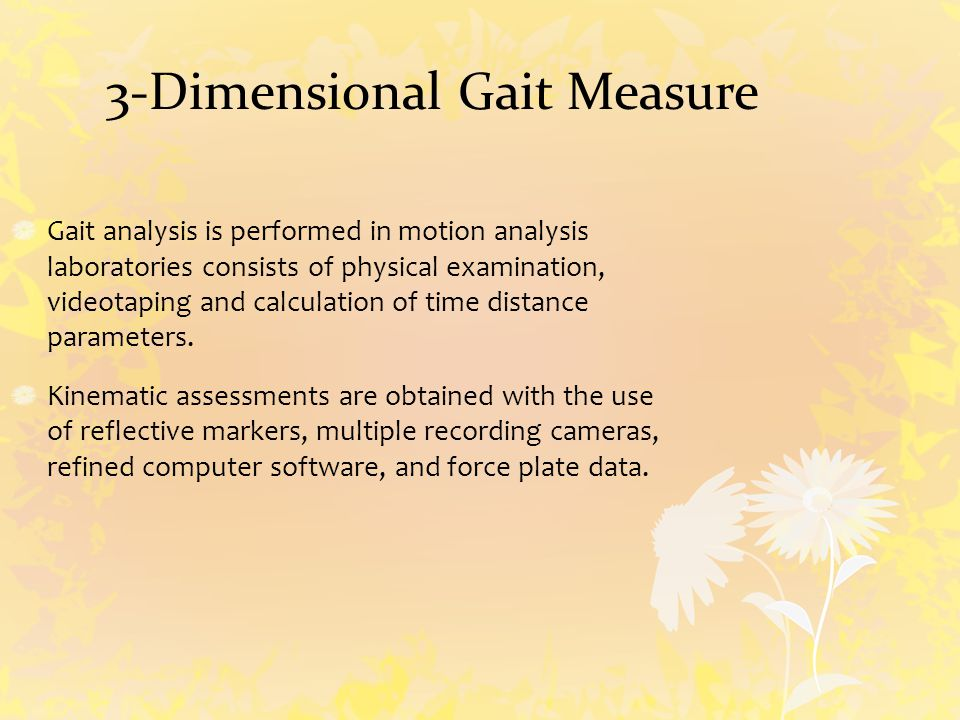 Gait analysis is performed in motion analysis laboratories consists of physical examination, videotaping and calculation of time distance parameters.