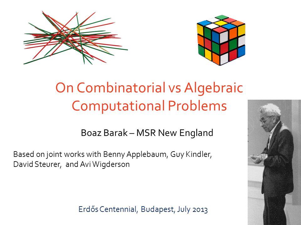 On Combinatorial vs Algebraic Computational Problems Boaz Barak – MSR New England Based on joint works with Benny Applebaum, Guy Kindler, David Steurer, and Avi Wigderson Erdős Centennial, Budapest, July 2013