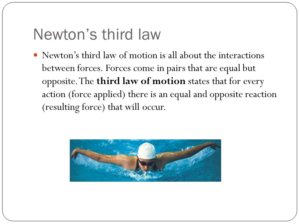 Newton's third law Newton's third law of motion is all about the interactions between forces. Forces come in pairs that are equal but opposite. The th