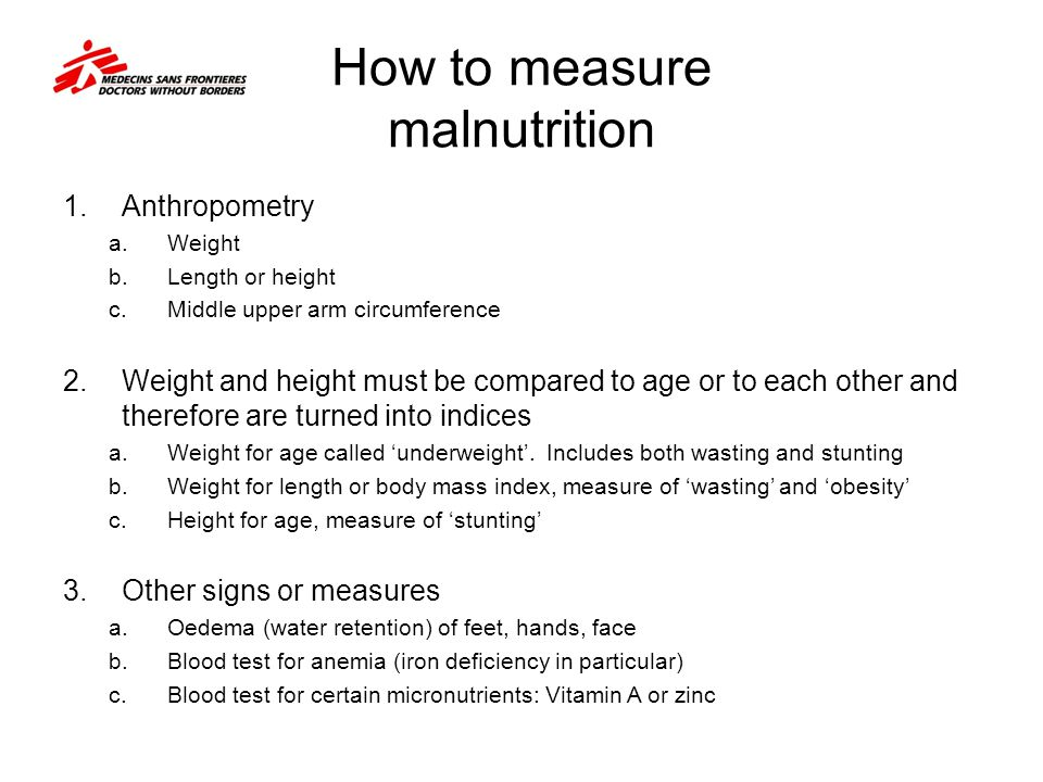 How to measure malnutrition 1.Anthropometry a.Weight b.Length or height c.Middle upper arm circumference 2.Weight and height must be compared to age o