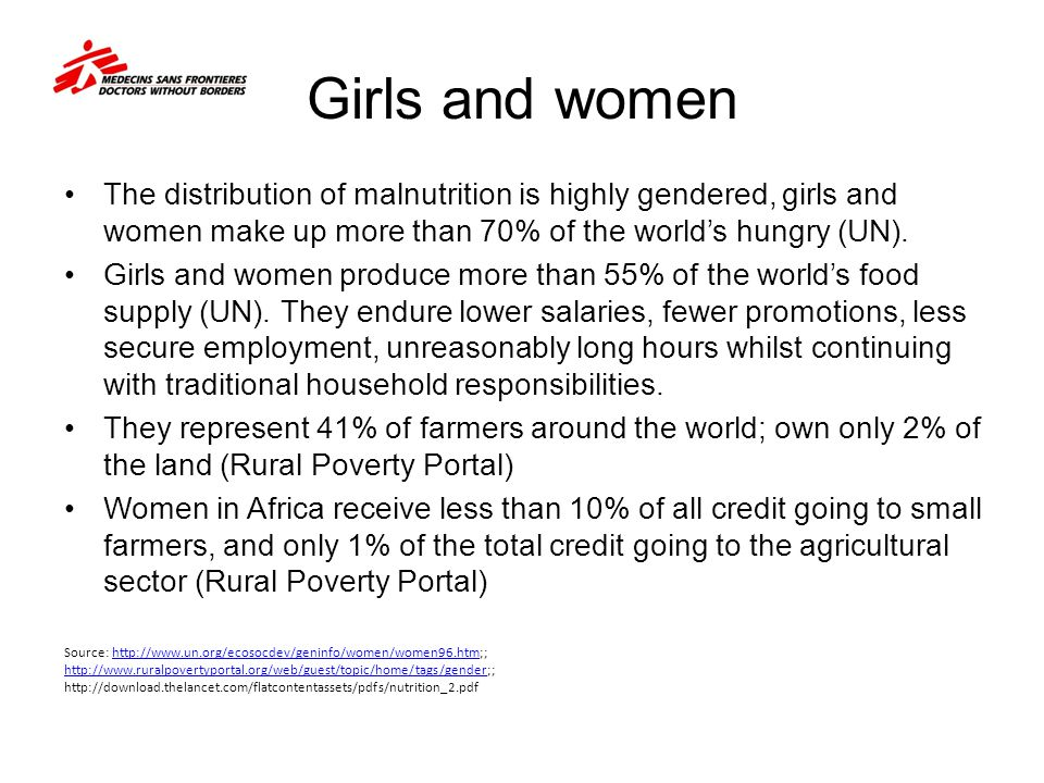 Girls and women The distribution of malnutrition is highly gendered, girls and women make up more than 70% of the world's hungry (UN). Girls and women