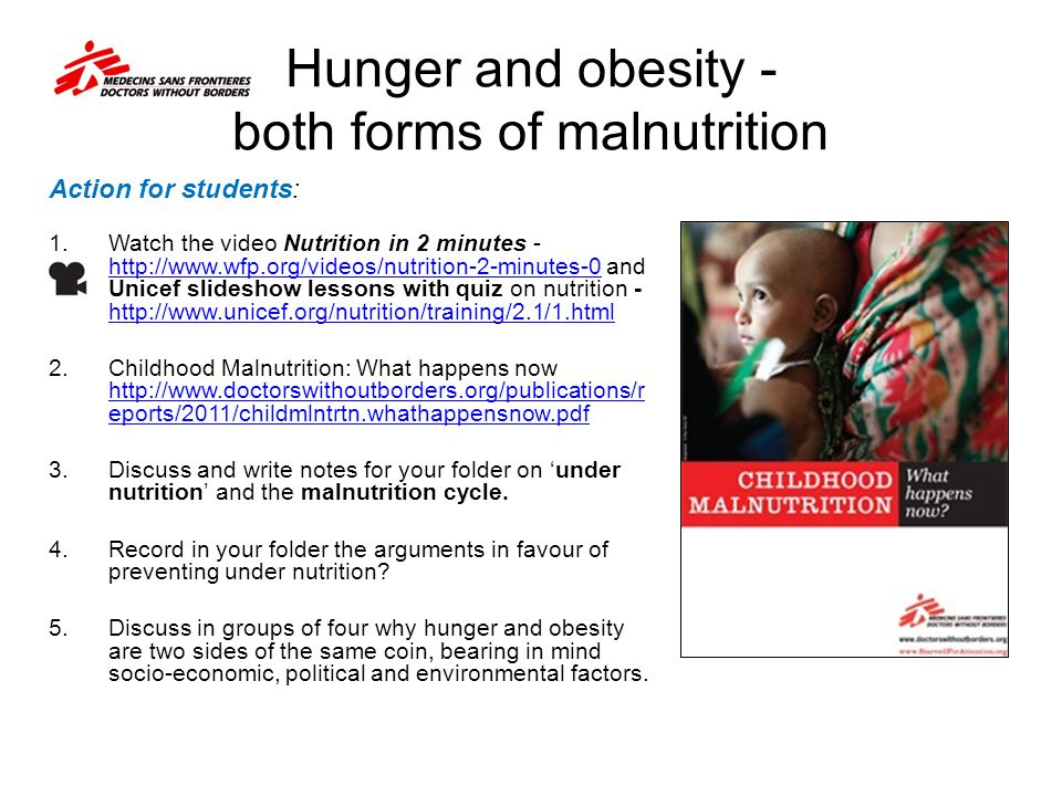 Hunger and obesity - both forms of malnutrition Action for students: 1. Watch the video Nutrition in 2 minutes - http://www.wfp.org/videos/nutrition-2
