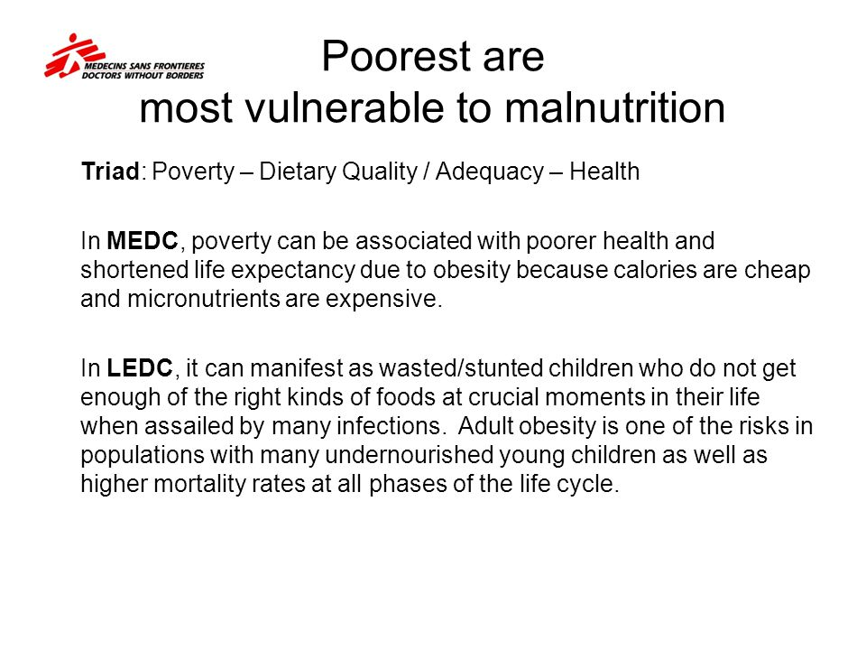 Poorest are most vulnerable to malnutrition Triad: Poverty – Dietary Quality / Adequacy – Health In MEDC, poverty can be associated with poorer health