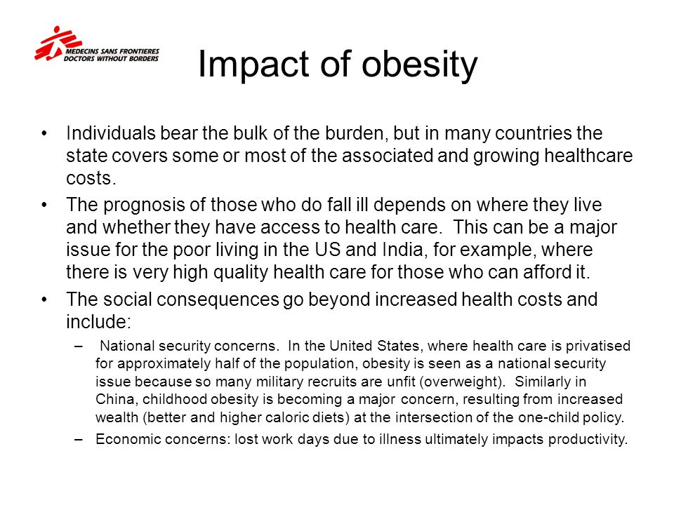 Impact of obesity Individuals bear the bulk of the burden, but in many countries the state covers some or most of the associated and growing healthcar