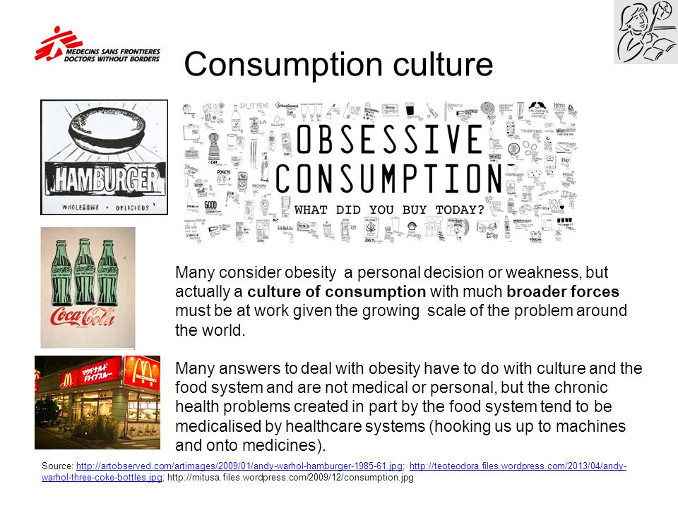 Consumption culture Many consider obesity a personal decision or weakness, but actually a culture of consumption with much broader forces must be at w