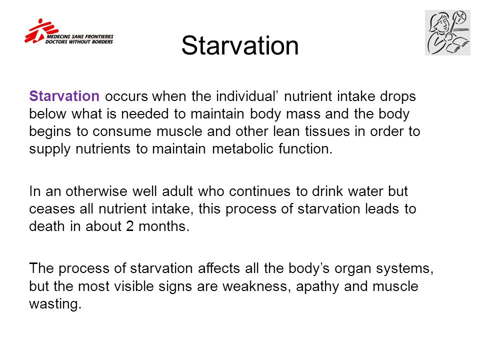 Starvation Starvation occurs when the individual' nutrient intake drops below what is needed to maintain body mass and the body begins to consume musc