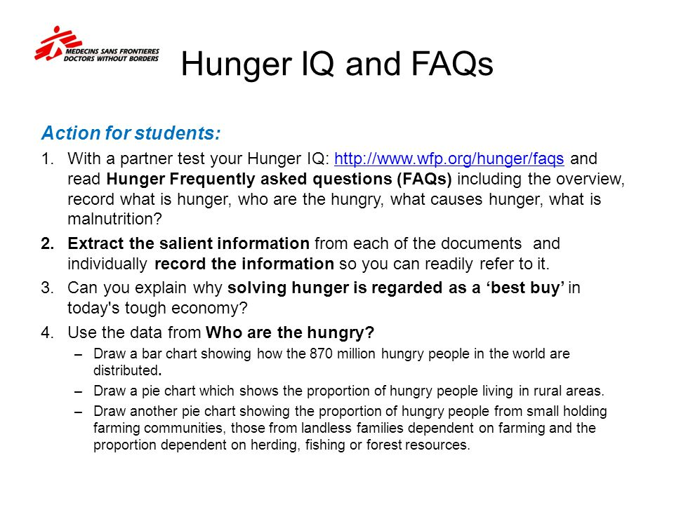 Hunger IQ and FAQs Action for students: 1.With a partner test your Hunger IQ: http://www.wfp.org/hunger/faqs and read Hunger Frequently asked question