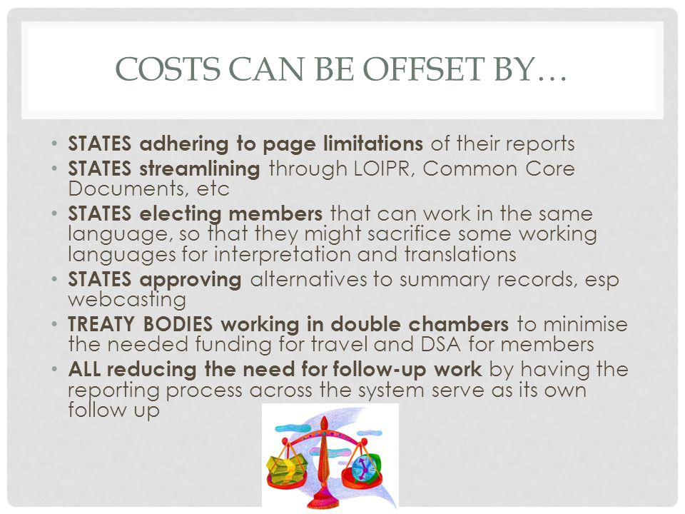 COSTS CAN BE OFFSET BY… STATES adhering to page limitations of their reports STATES streamlining through LOIPR, Common Core Documents, etc STATES electing members that can work in the same language, so that they might sacrifice some working languages for interpretation and translations STATES approving alternatives to summary records, esp webcasting TREATY BODIES working in double chambers to minimise the needed funding for travel and DSA for members ALL reducing the need for follow-up work by having the reporting process across the system serve as its own follow up