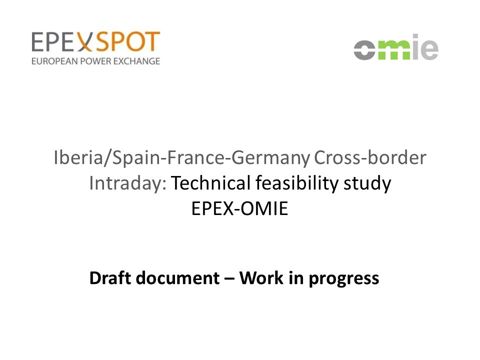 Iberia/Spain-France-Germany Cross-border Intraday: Technical feasibility study EPEX-OMIE Draft document – Work in progress