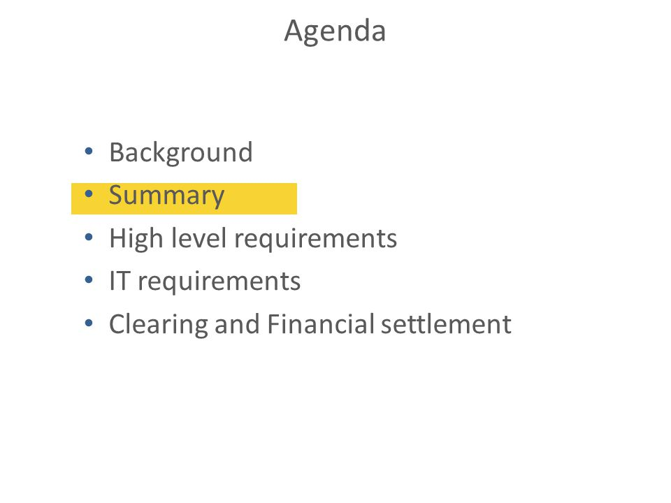 Agenda Background Summary High level requirements IT requirements Clearing and Financial settlement