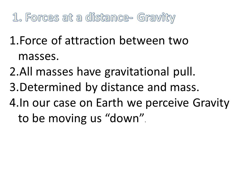 1.Force of attraction between two masses. 2.All masses have gravitational pull.