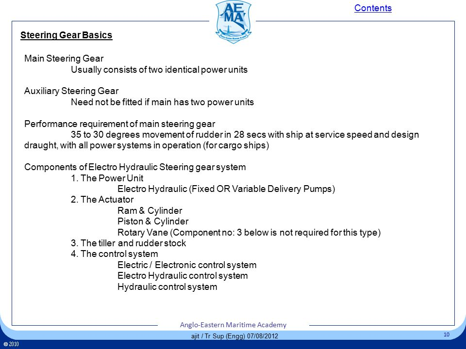 Click to edit Master title style Click to edit Master text styles – Second level Third level – Fourth level » Fifth level 10 Anglo-Eastern Maritime Academy ©  Anglo-Eastern Maritime Academy 10 Anglo-Eastern Maritime Academy ©  Anglo-Eastern Maritime Academy 10 ajit / Tr Sup (Engg) 07/08/2012 Steering Gear Basics Contents Main Steering Gear Usually consists of two identical power units Auxiliary Steering Gear Need not be fitted if main has two power units Performance requirement of main steering gear 35 to 30 degrees movement of rudder in 28 secs with ship at service speed and design draught, with all power systems in operation (for cargo ships) Components of Electro Hydraulic Steering gear system 1.