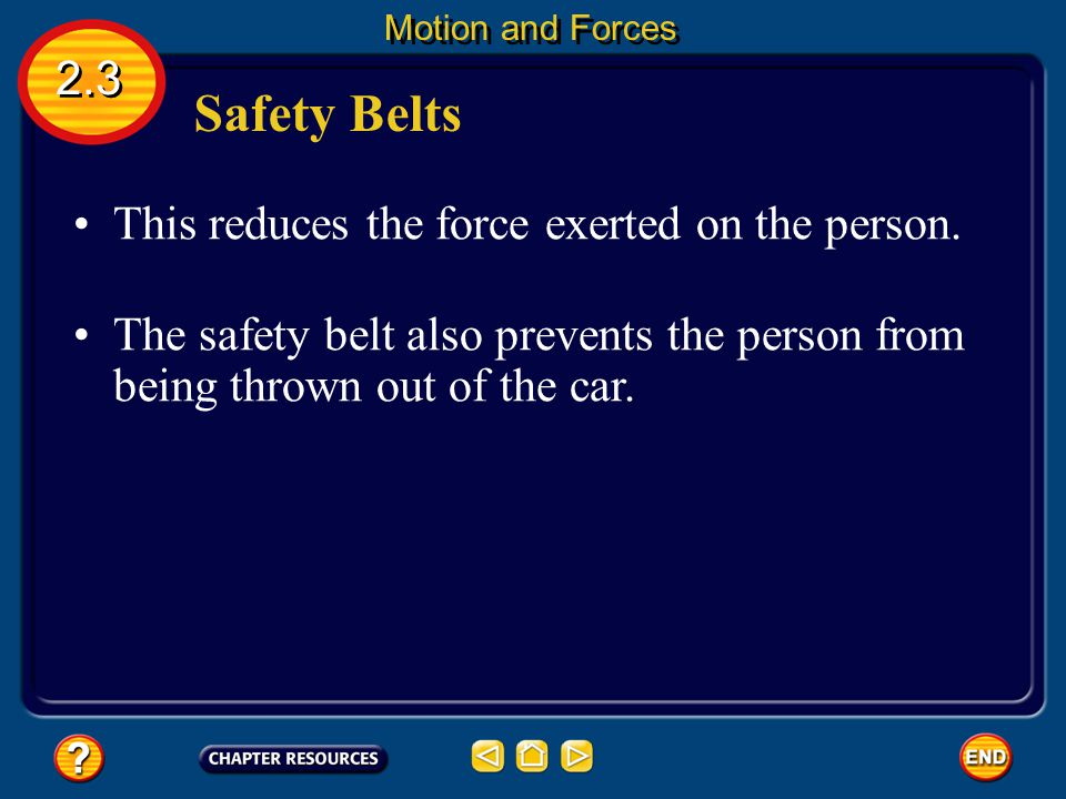 Safety Belts The force needed to slow a person from 50 km/h to zero in 0.1 s is equal to 14 times the force that gravity exerts on the person.