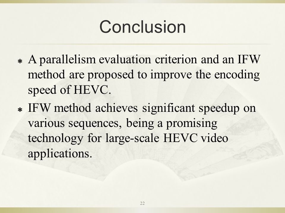 Conclusion  A parallelism evaluation criterion and an IFW method are proposed to improve the encoding speed of HEVC.