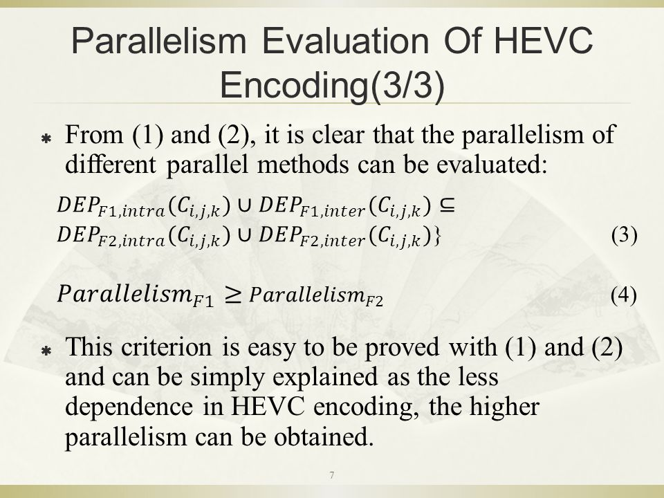 Parallelism Evaluation Of HEVC Encoding(3/3)  From (1) and (2), it is clear that the parallelism of different parallel methods can be evaluated:  This criterion is easy to be proved with (1) and (2) and can be simply explained as the less dependence in HEVC encoding, the higher parallelism can be obtained.