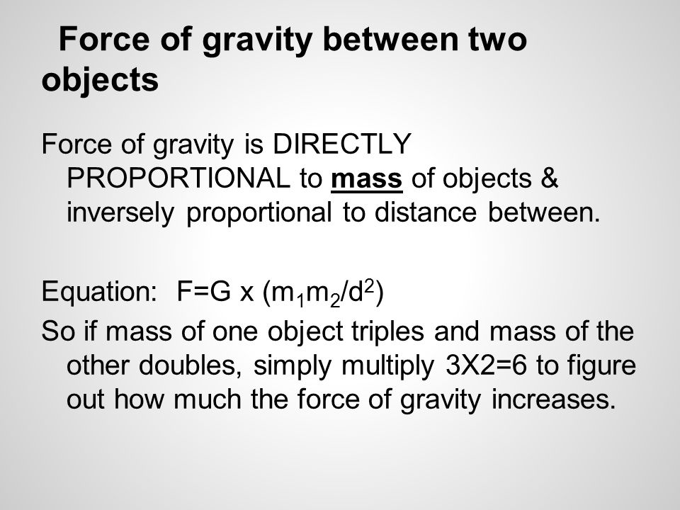 Force of gravity between two objects Force of gravity is DIRECTLY PROPORTIONAL to mass of objects & inversely proportional to distance between.
