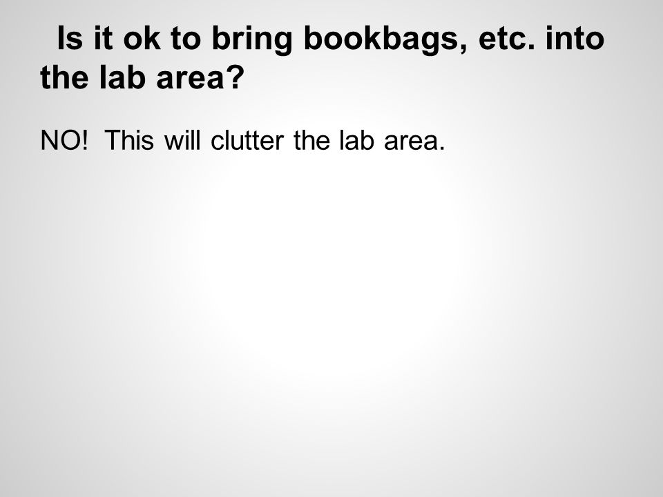 Is it ok to bring bookbags, etc. into the lab area NO! This will clutter the lab area.