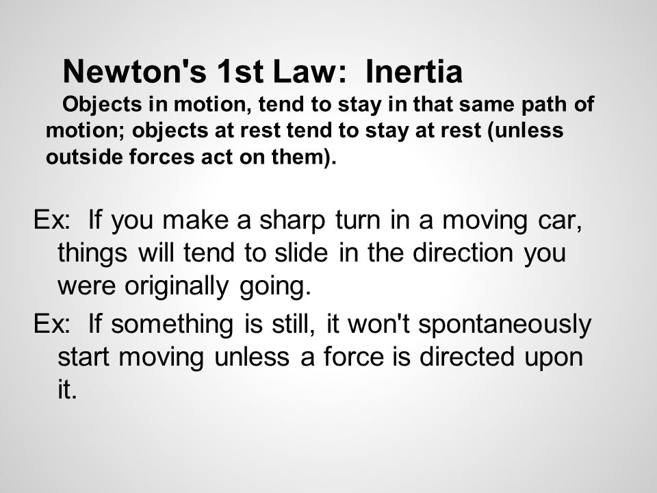 Newton s 1st Law: Inertia Objects in motion, tend to stay in that same path of motion; objects at rest tend to stay at rest (unless outside forces act on them).