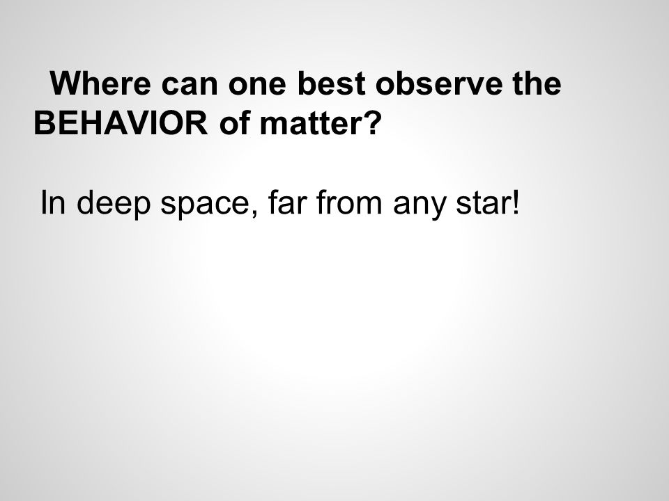 Where can one best observe the BEHAVIOR of matter In deep space, far from any star!
