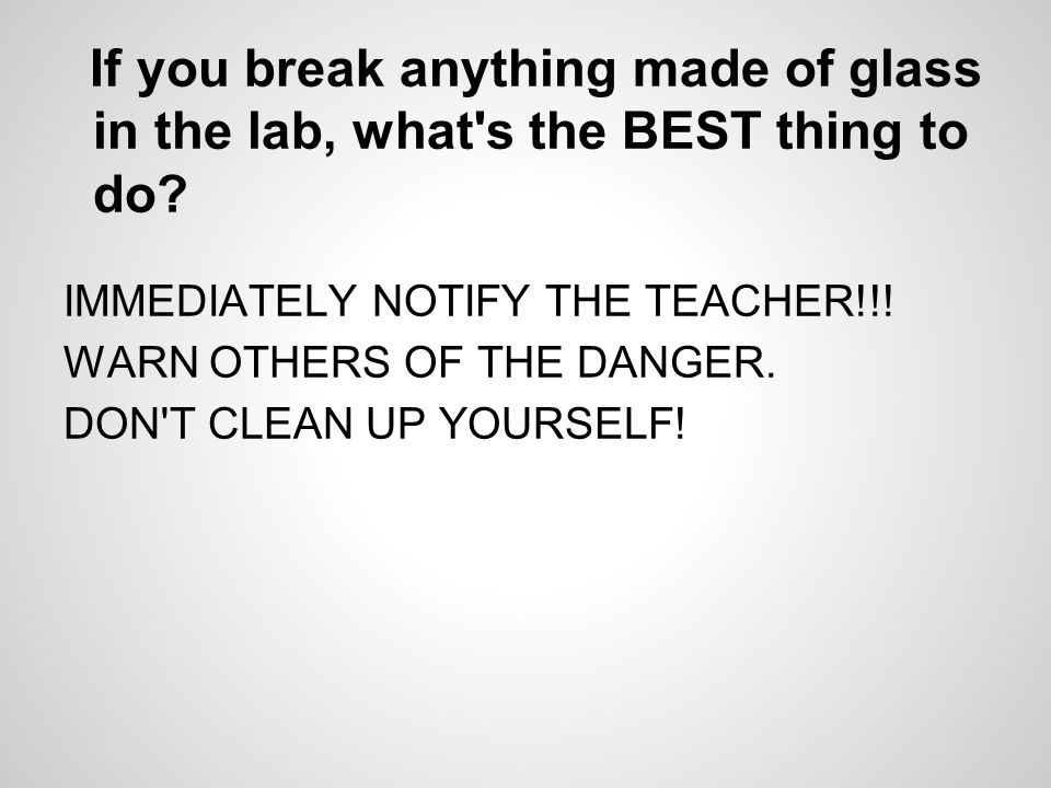 If you break anything made of glass in the lab, what s the BEST thing to do.