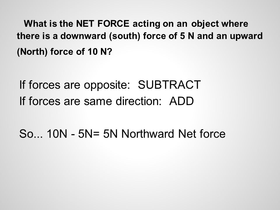 What is the NET FORCE acting on an object where there is a downward (south) force of 5 N and an upward (North) force of 10 N.