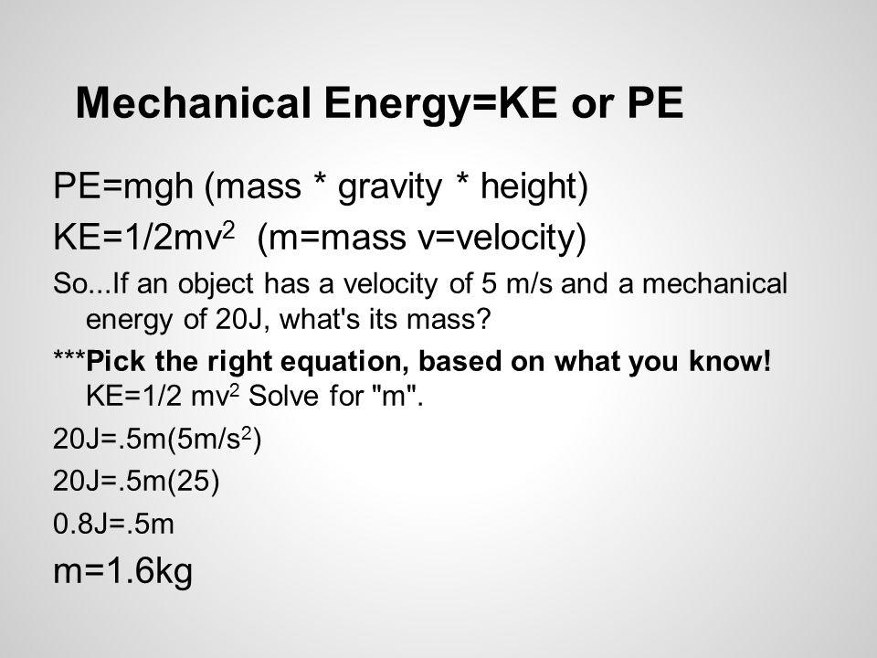 Mechanical Energy=KE or PE PE=mgh (mass * gravity * height) KE=1/2mv 2 (m=mass v=velocity) So...If an object has a velocity of 5 m/s and a mechanical energy of 20J, what s its mass.
