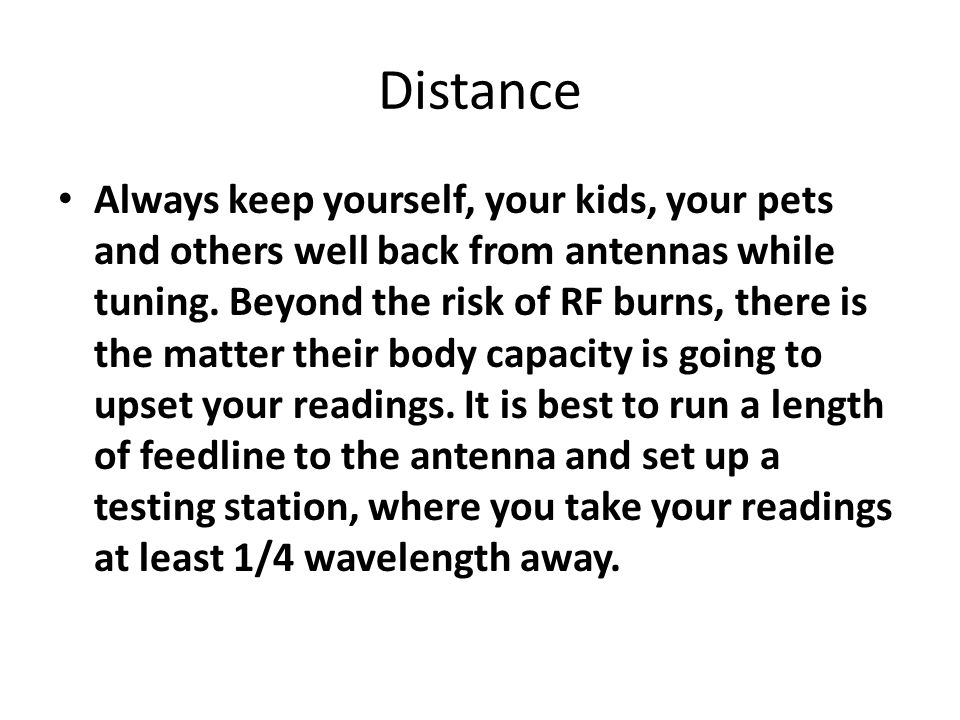 Distance Always keep yourself, your kids, your pets and others well back from antennas while tuning.
