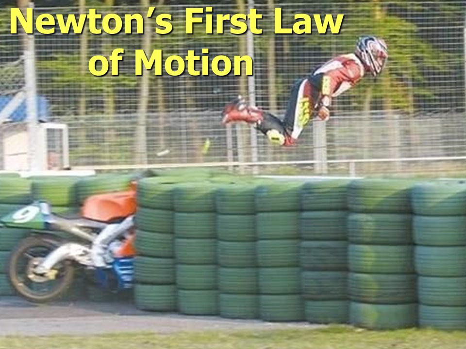 Newton's First Law – Law of Inertia Objects in motion will stay in motion at a constant velocity and objects at rest will stay at rest unless acted upon by an outside force.