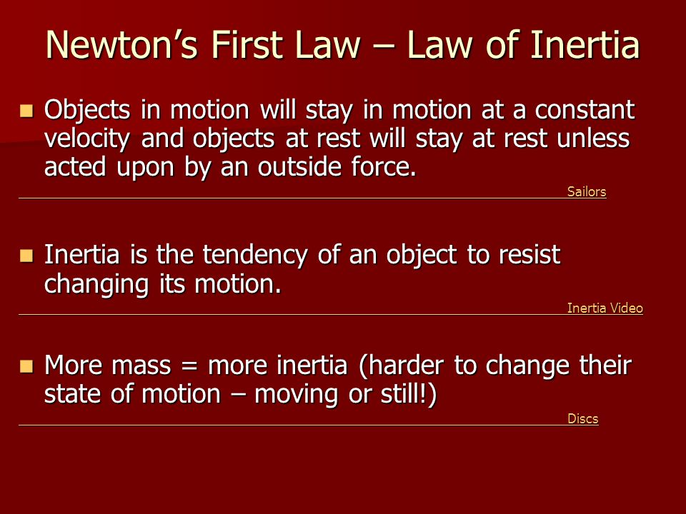 Newton's First Law – Law of Inertia Objects in motion will stay in motion at a constant velocity and objects at rest will stay at rest unless acted up