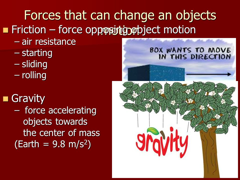 Forces that can change an objects motion Friction – force opposing object motion Friction – force opposing object motion –air resistance –starting –sl