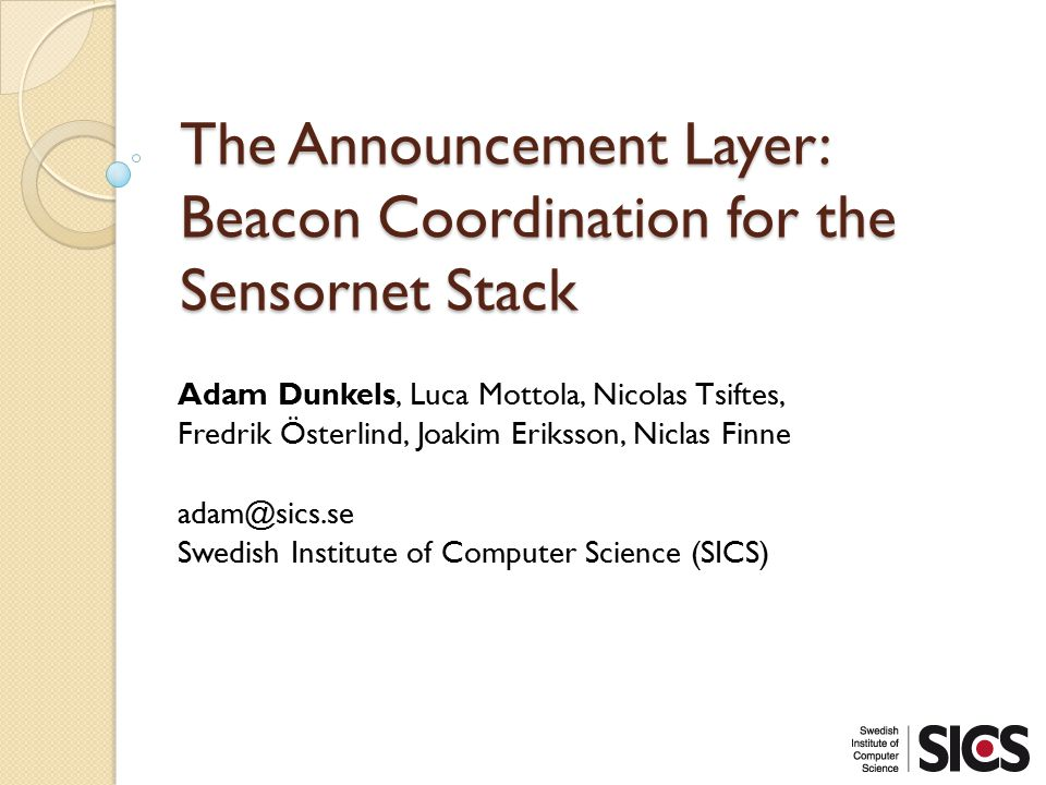 The Announcement Layer: Beacon Coordination for the Sensornet Stack Adam Dunkels, Luca Mottola, Nicolas Tsiftes, Fredrik Österlind, Joakim Eriksson, Niclas Finne adam@sics.se Swedish Institute of Computer Science (SICS)