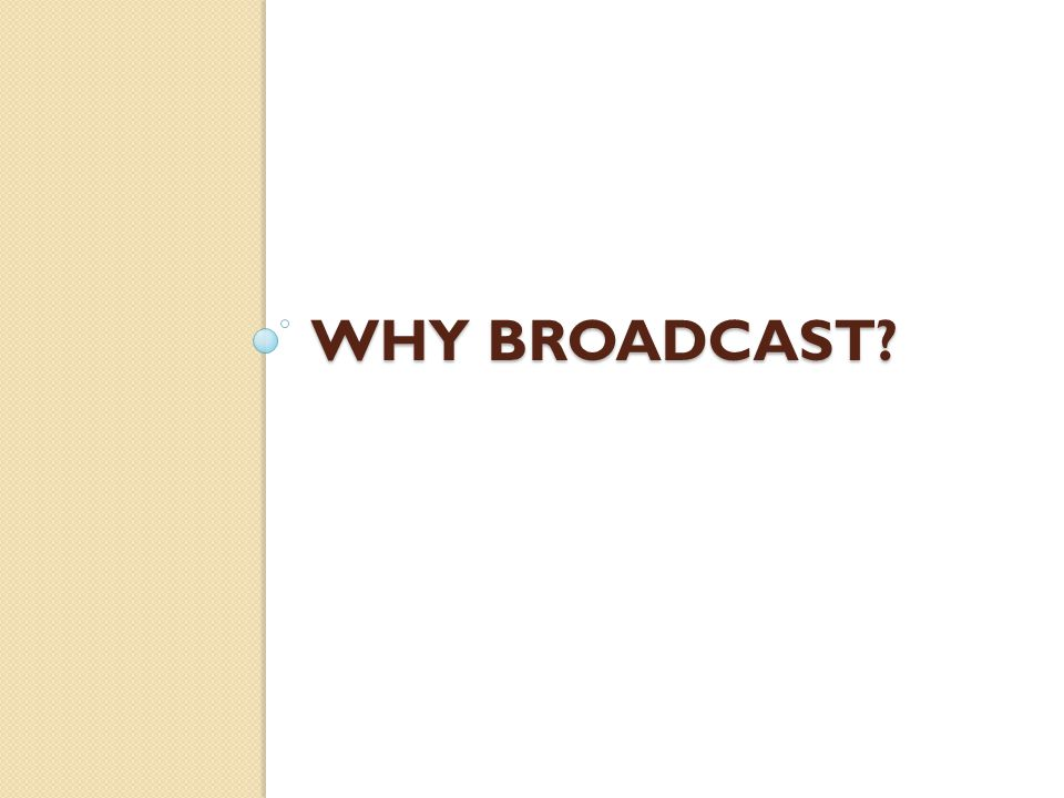WHY BROADCAST