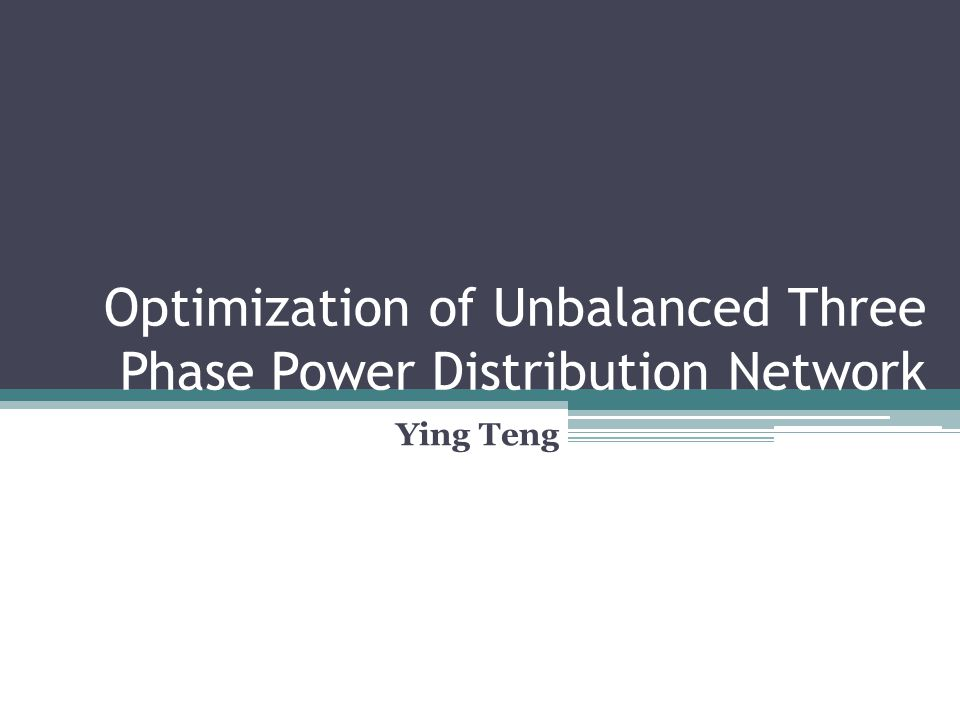 Optimization of Unbalanced Three Phase Power Distribution Network Ying Teng