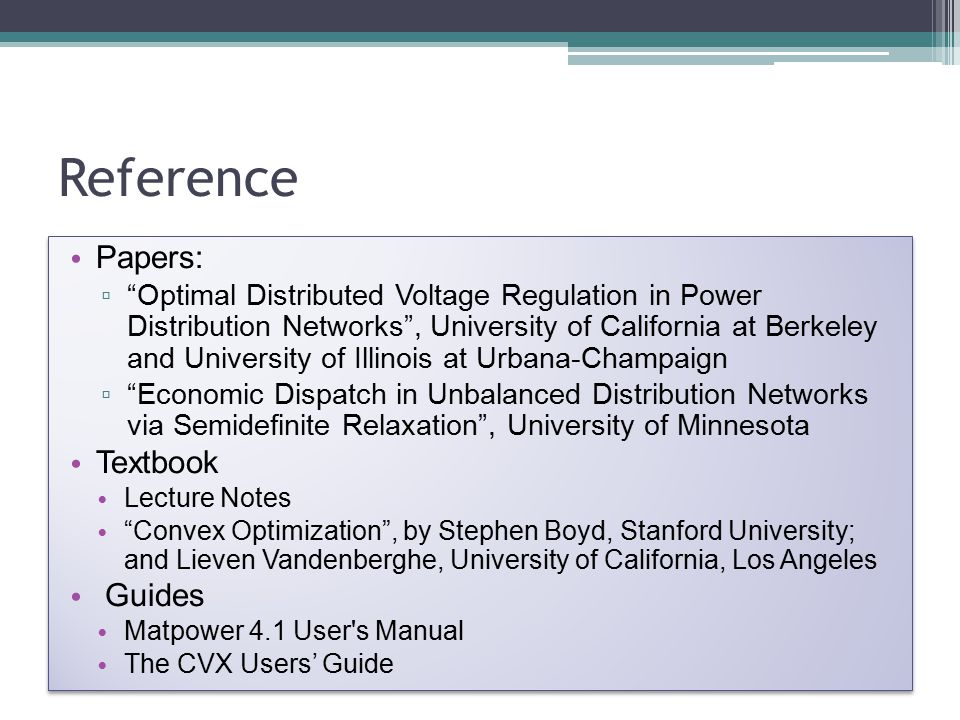 Reference Papers: ▫ Optimal Distributed Voltage Regulation in Power Distribution Networks , University of California at Berkeley and University of Illinois at Urbana-Champaign ▫ Economic Dispatch in Unbalanced Distribution Networks via Semidefinite Relaxation , University of Minnesota Textbook Lecture Notes Convex Optimization , by Stephen Boyd, Stanford University; and Lieven Vandenberghe, University of California, Los Angeles Guides Matpower 4.1 User s Manual The CVX Users' Guide Papers: ▫ Optimal Distributed Voltage Regulation in Power Distribution Networks , University of California at Berkeley and University of Illinois at Urbana-Champaign ▫ Economic Dispatch in Unbalanced Distribution Networks via Semidefinite Relaxation , University of Minnesota Textbook Lecture Notes Convex Optimization , by Stephen Boyd, Stanford University; and Lieven Vandenberghe, University of California, Los Angeles Guides Matpower 4.1 User s Manual The CVX Users' Guide