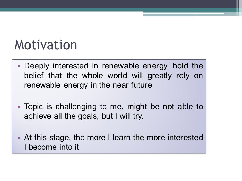 Motivation Deeply interested in renewable energy, hold the belief that the whole world will greatly rely on renewable energy in the near future Topic is challenging to me, might be not able to achieve all the goals, but I will try.