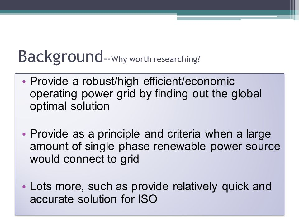 Background -- Why worth researching? Provide a robust/high efficient/economic operating power grid by finding out the global optimal solution Provide