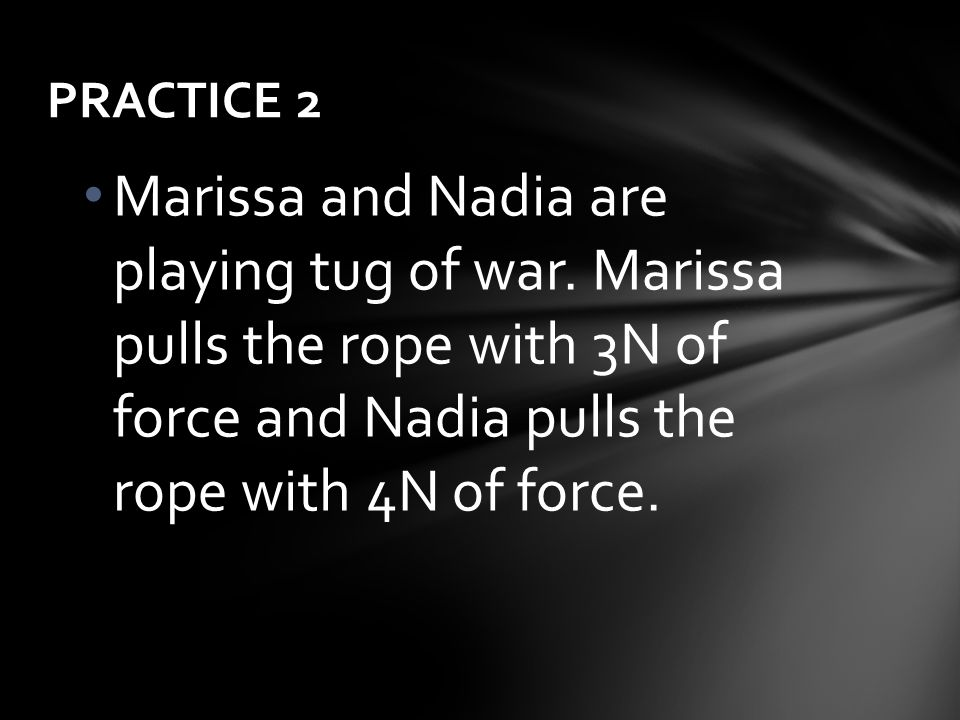 Marissa and Nadia are playing tug of war. Marissa pulls the rope with 3N of force and Nadia pulls the rope with 4N of force. PRACTICE 2
