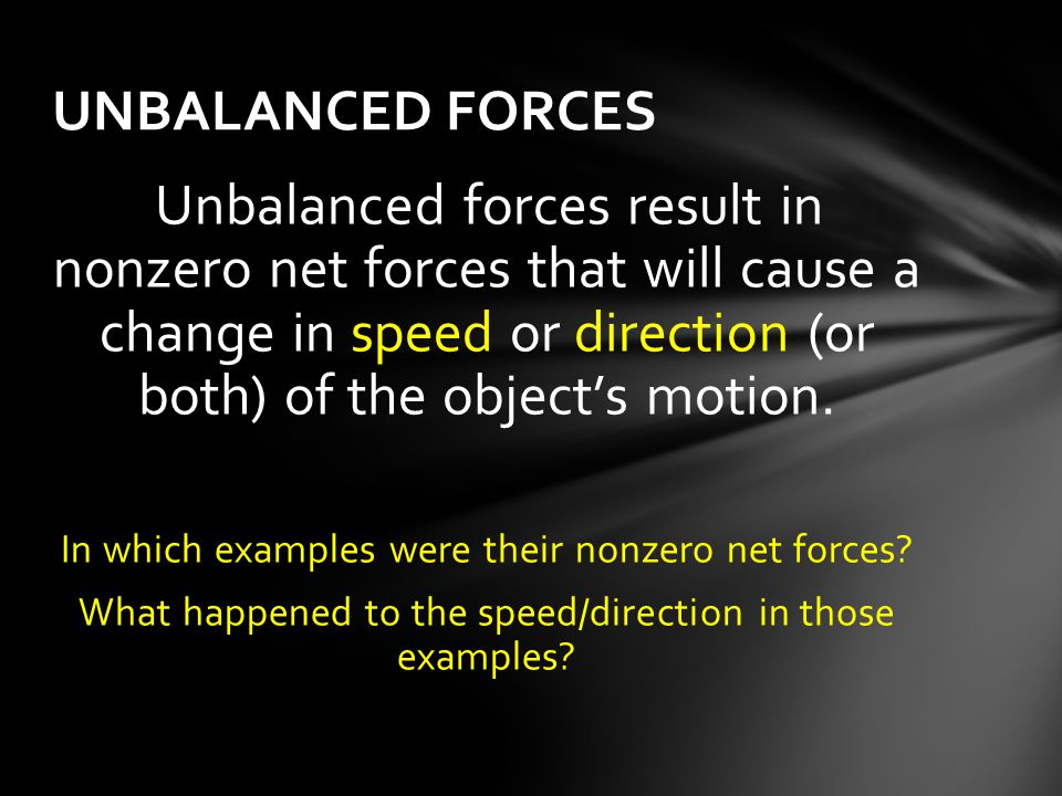 Unbalanced forces result in nonzero net forces that will cause a change in speed or direction (or both) of the object's motion. In which examples were