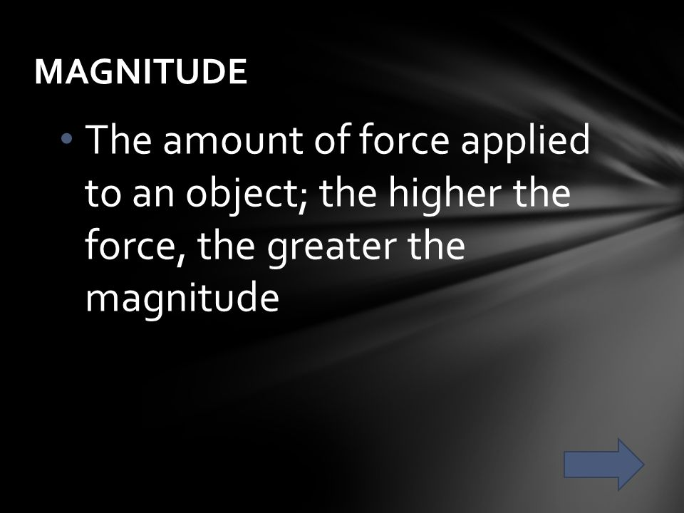 The amount of force applied to an object; the higher the force, the greater the magnitude MAGNITUDE