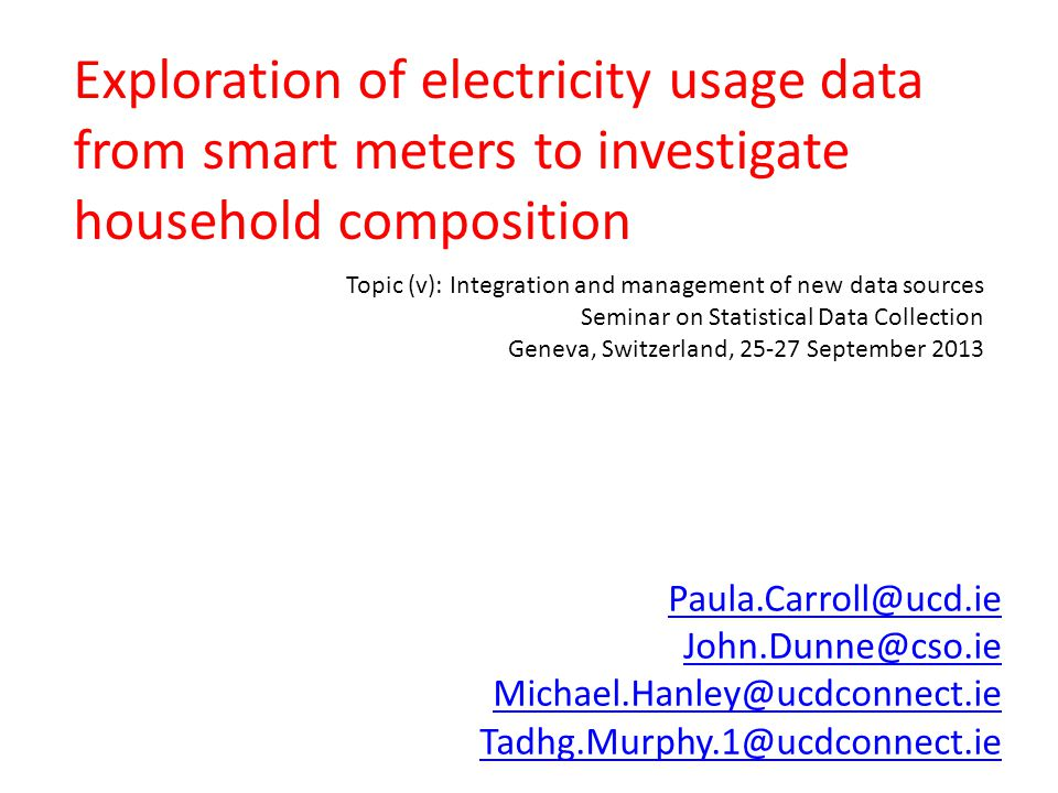 Exploration of electricity usage data from smart meters to investigate household composition Paula.Carroll@ucd.ie John.Dunne@cso.ie Michael.Hanley@ucdconnect.ie Tadhg.Murphy.1@ucdconnect.ie Topic (v): Integration and management of new data sources Seminar on Statistical Data Collection Geneva, Switzerland, 25-27 September 2013
