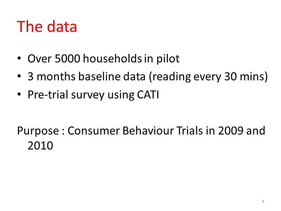 The data Over 5000 households in pilot 3 months baseline data (reading every 30 mins) Pre-trial survey using CATI Purpose : Consumer Behaviour Trials in 2009 and 2010 4