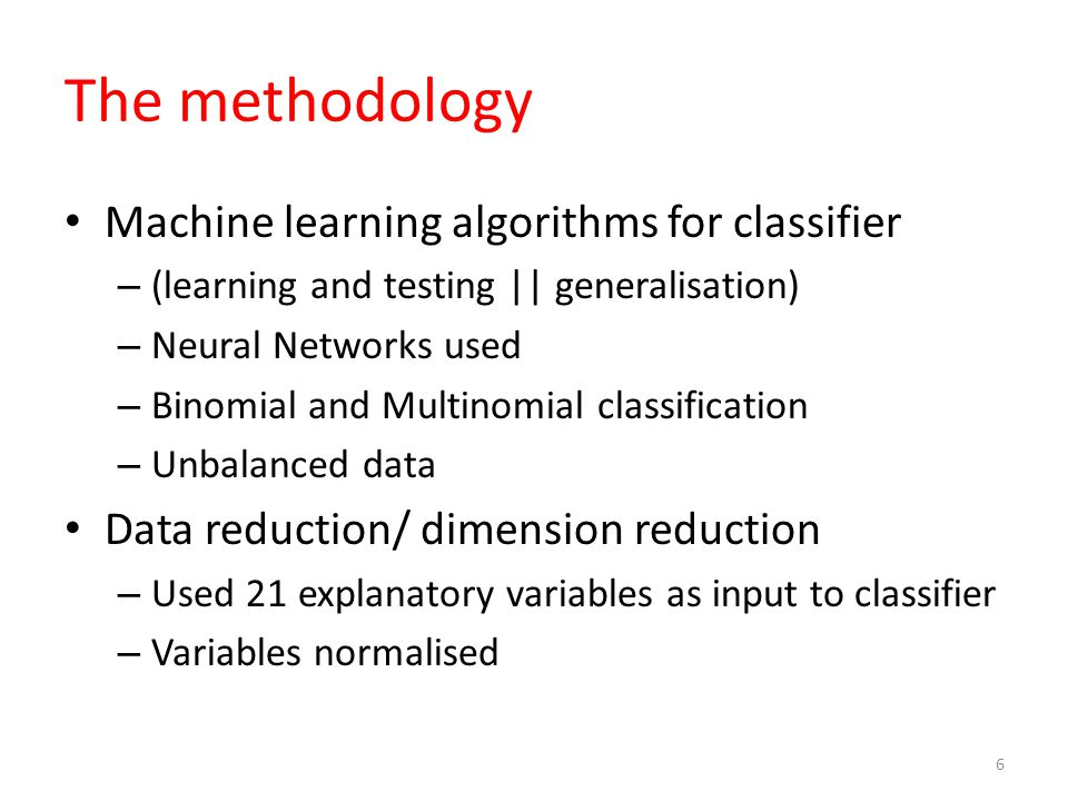 The methodology Machine learning algorithms for classifier – (learning and testing || generalisation) – Neural Networks used – Binomial and Multinomial classification – Unbalanced data Data reduction/ dimension reduction – Used 21 explanatory variables as input to classifier – Variables normalised 6