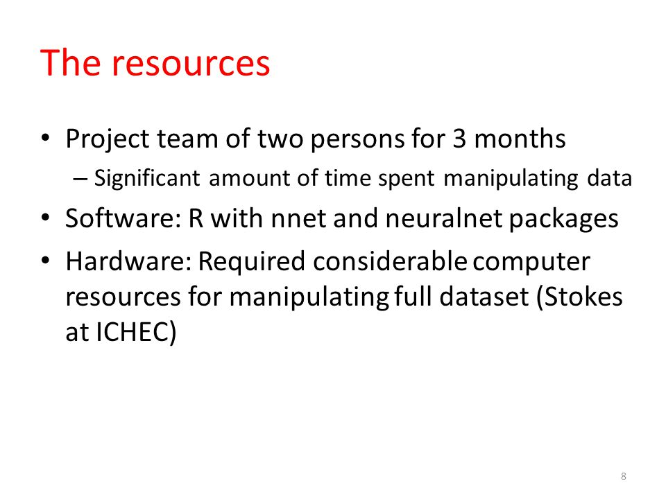 The resources Project team of two persons for 3 months – Significant amount of time spent manipulating data Software: R with nnet and neuralnet packages Hardware: Required considerable computer resources for manipulating full dataset (Stokes at ICHEC) 8