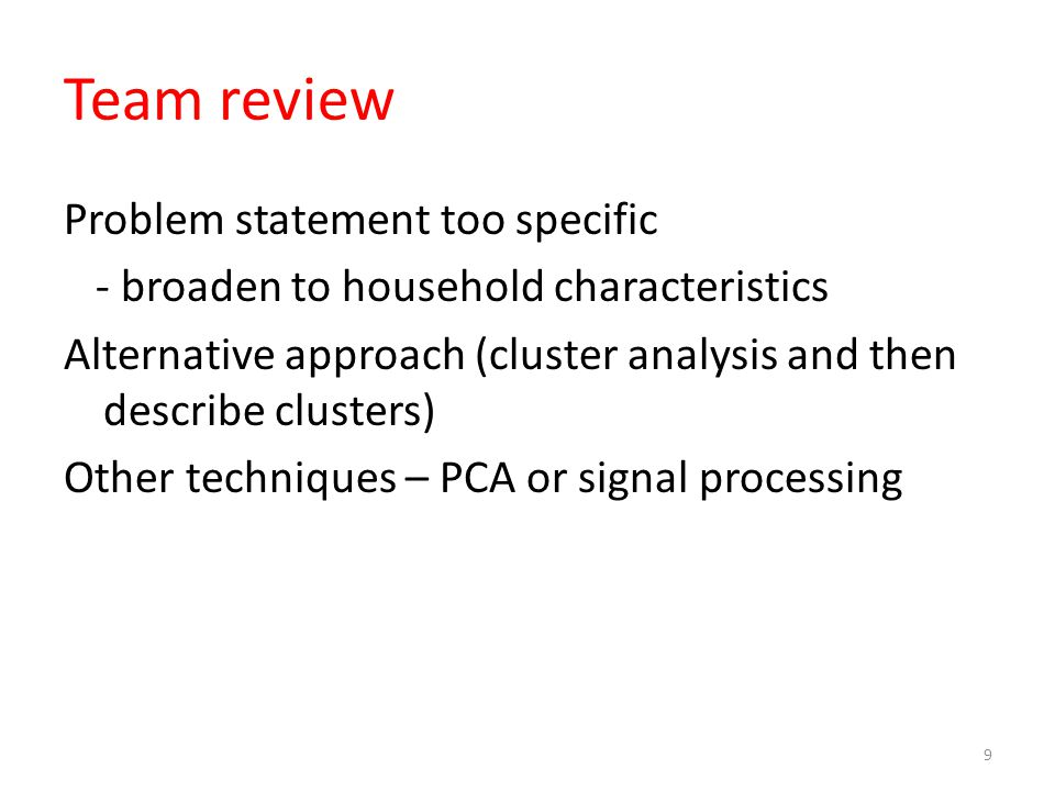 Team review Problem statement too specific - broaden to household characteristics Alternative approach (cluster analysis and then describe clusters) Other techniques – PCA or signal processing 9