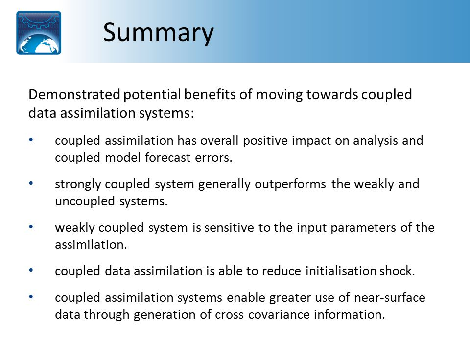 Summary Demonstrated potential benefits of moving towards coupled data assimilation systems: coupled assimilation has overall positive impact on analysis and coupled model forecast errors.